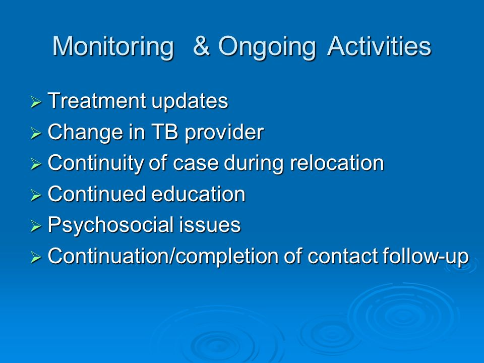 Monitoring & Ongoing Activities Treatment updates Treatment updates Change in TB provider Change in TB provider Continuity of case during relocation C