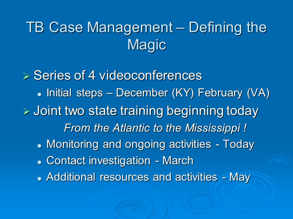 TB Case Management – Defining the Magic Series of 4 videoconferences Series of 4 videoconferences Initial steps – December (KY) February (VA) Initial