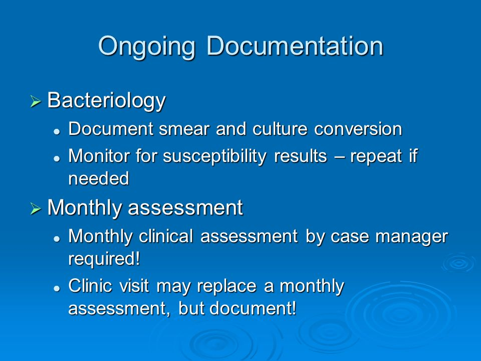 Ongoing Documentation Bacteriology Bacteriology Document smear and culture conversion Document smear and culture conversion Monitor for susceptibility