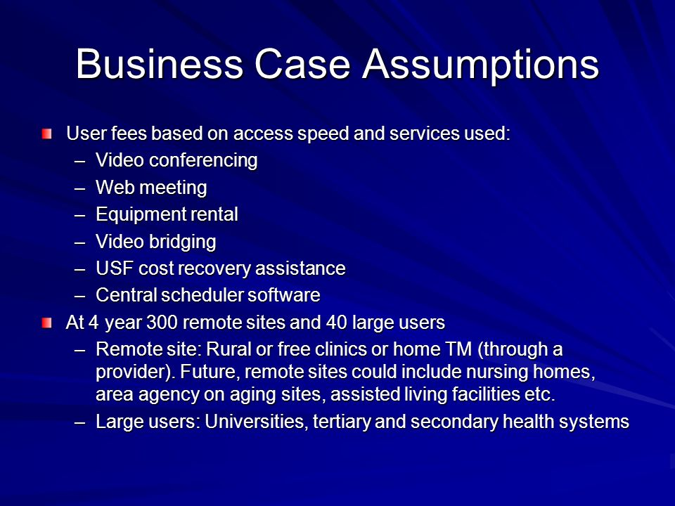 Business Case Assumptions User fees based on access speed and services used: –Video conferencing –Web meeting –Equipment rental –Video bridging –USF cost recovery assistance –Central scheduler software At 4 year 300 remote sites and 40 large users –Remote site: Rural or free clinics or home TM (through a provider).
