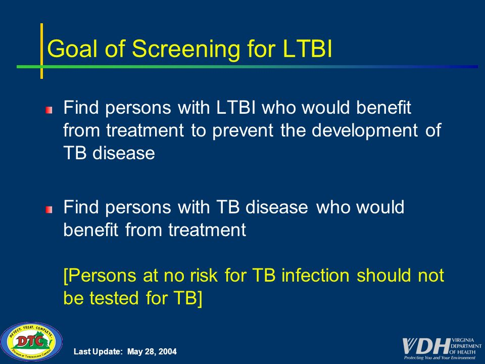 Last Update: May 28, 2004 Goal of Screening for LTBI Find persons with LTBI who would benefit from treatment to prevent the development of TB disease Find persons with TB disease who would benefit from treatment [Persons at no risk for TB infection should not be tested for TB]