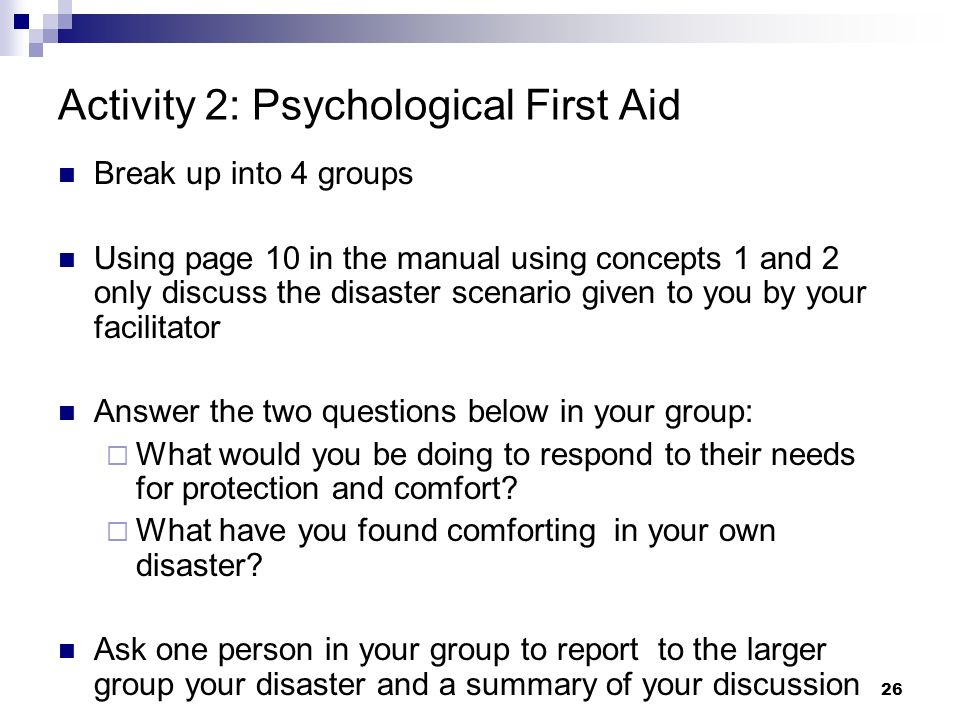 25 Contact and engagement Safety and comfort Stabilization Summary of Basic Principles of Psychological First Aid: Protect + Direct + Connect