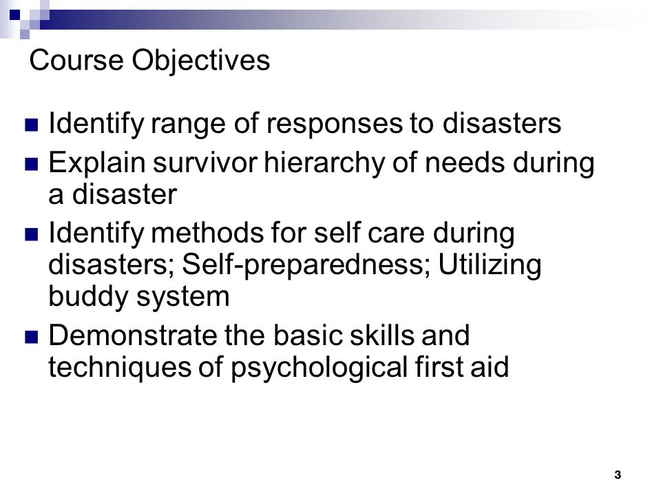 3 Course Objectives Identify range of responses to disasters Explain survivor hierarchy of needs during a disaster Identify methods for self care during disasters; Self-preparedness; Utilizing buddy system Demonstrate the basic skills and techniques of psychological first aid