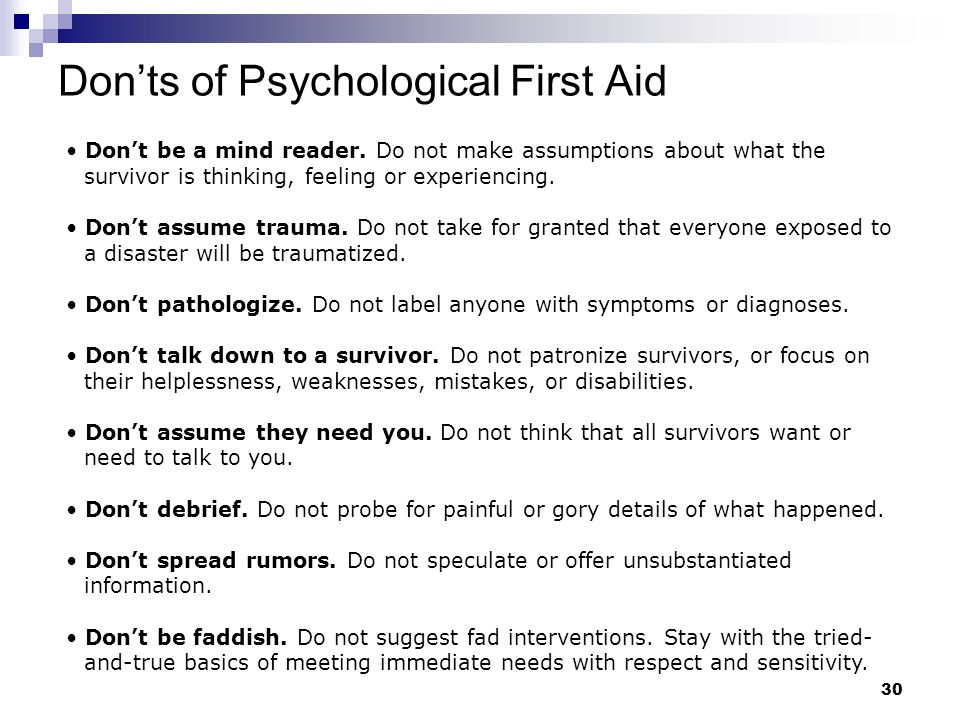 29 Dos of Psychological First Aid Offer respect. Politely observe first, dont intrude. Then ask simple respectful questions to find out how you may be
