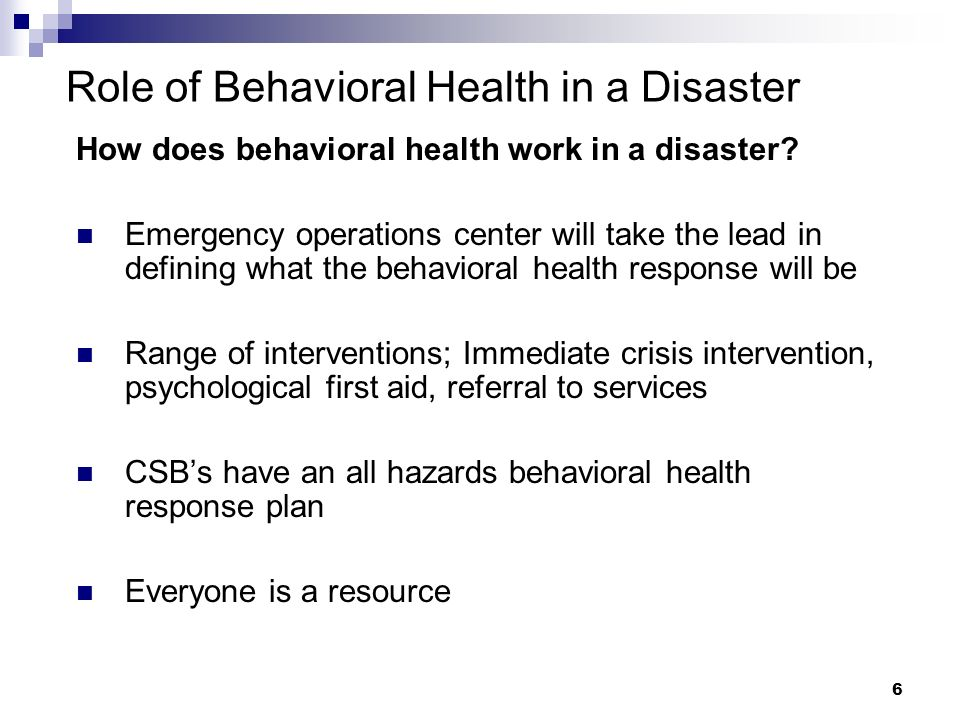 6 Role of Behavioral Health in a Disaster How does behavioral health work in a disaster.