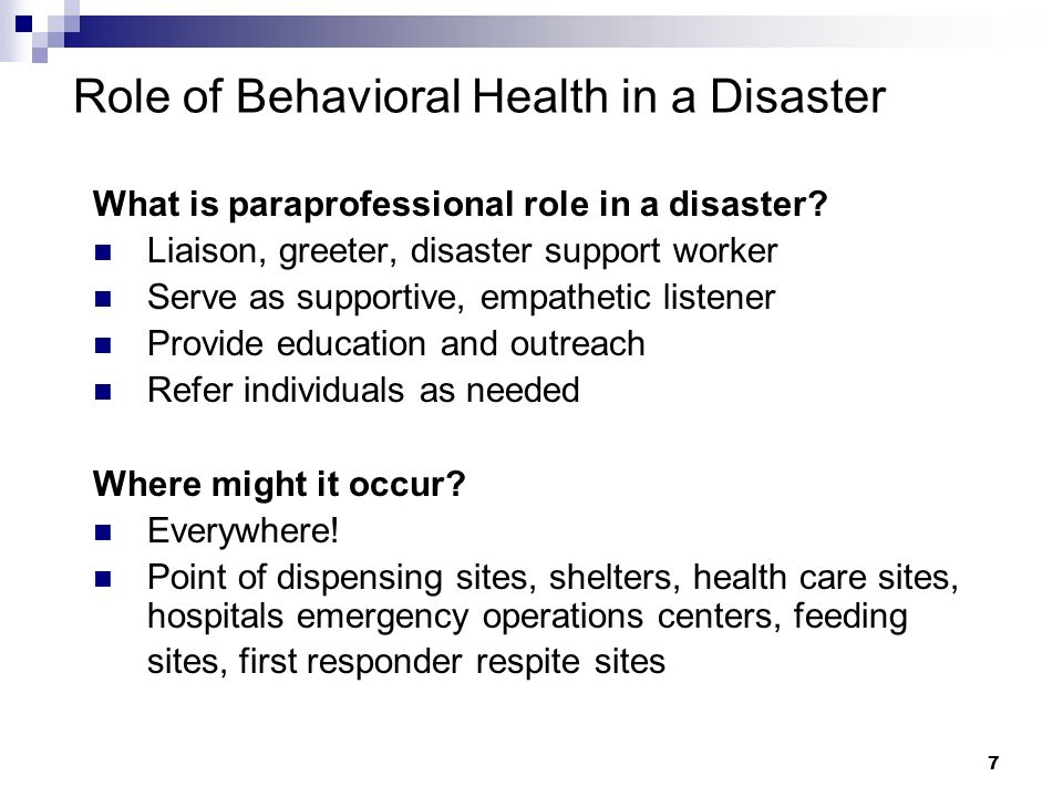 6 Role of Behavioral Health in a Disaster How does behavioral health work in a disaster? Emergency operations center will take the lead in defining wh