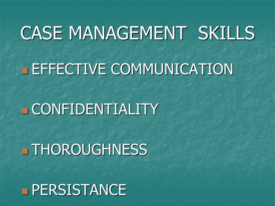 CASE MANAGEMENT SKILLS EFFECTIVE COMMUNICATION EFFECTIVE COMMUNICATION CONFIDENTIALITY CONFIDENTIALITY THOROUGHNESS THOROUGHNESS PERSISTANCE PERSISTAN