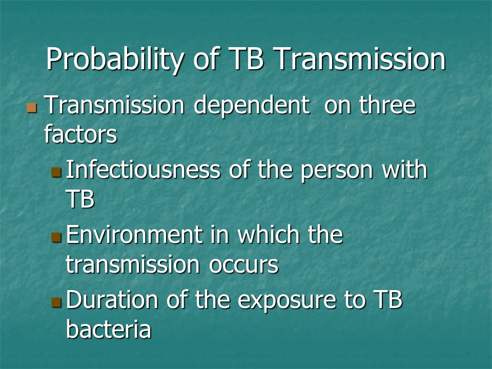 Probability of TB Transmission Transmission dependent on three factors Transmission dependent on three factors Infectiousness of the person with TB In