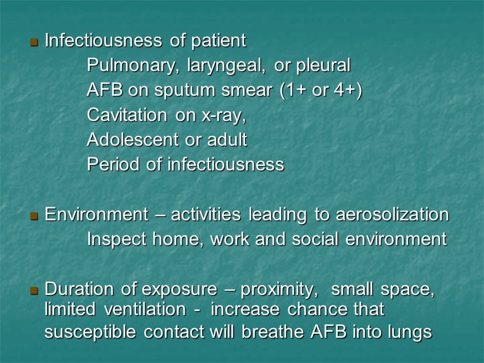 Infectiousness of patient Infectiousness of patient Pulmonary, laryngeal, or pleural Pulmonary, laryngeal, or pleural AFB on sputum smear (1+ or 4+) A