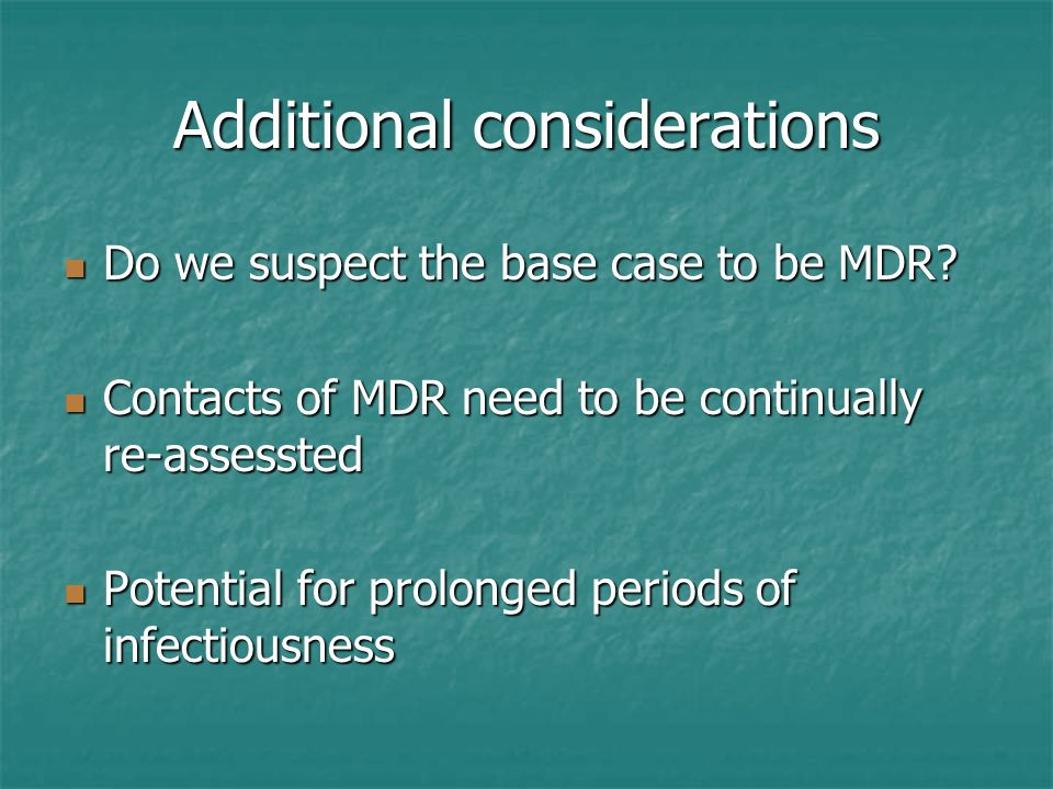 Additional considerations Do we suspect the base case to be MDR? Do we suspect the base case to be MDR? Contacts of MDR need to be continually re-asse