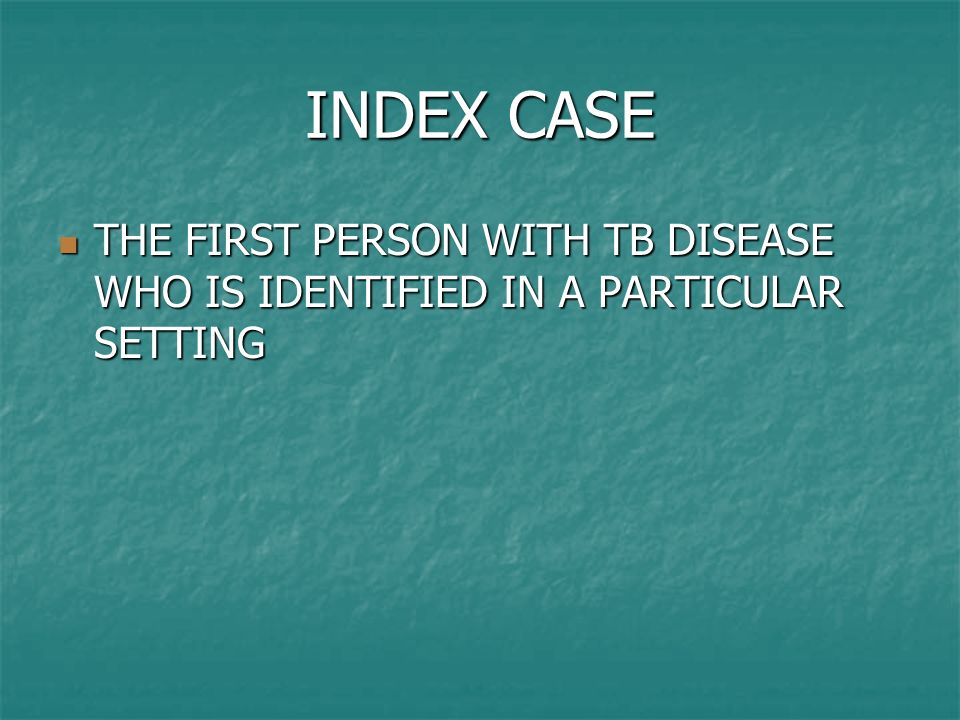INDEX CASE THE FIRST PERSON WITH TB DISEASE WHO IS IDENTIFIED IN A PARTICULAR SETTING THE FIRST PERSON WITH TB DISEASE WHO IS IDENTIFIED IN A PARTICUL