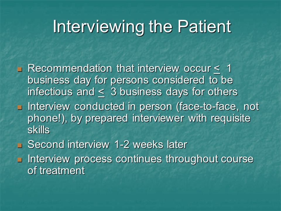 Interviewing the Patient Recommendation that interview occur < 1 business day for persons considered to be infectious and < 3 business days for others