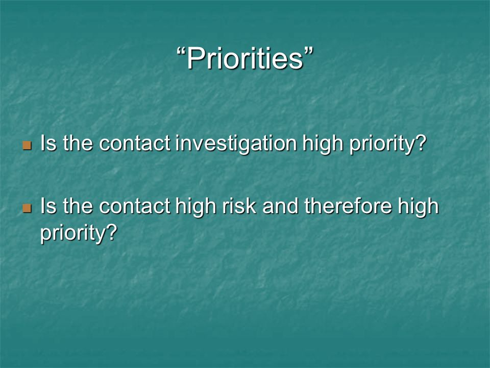 Priorities Is the contact investigation high priority? Is the contact investigation high priority? Is the contact high risk and therefore high priorit