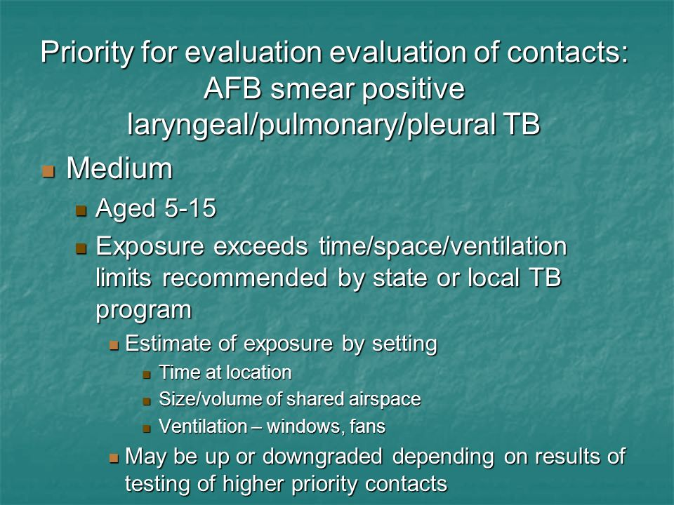 Priority for evaluation evaluation of contacts: AFB smear positive laryngeal/pulmonary/pleural TB Medium Medium Aged 5-15 Aged 5-15 Exposure exceeds t