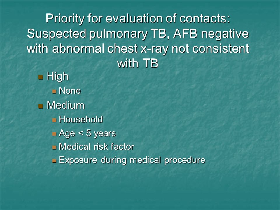 Priority for evaluation of contacts: Suspected pulmonary TB, AFB negative with abnormal chest x-ray not consistent with TB High High None None Medium