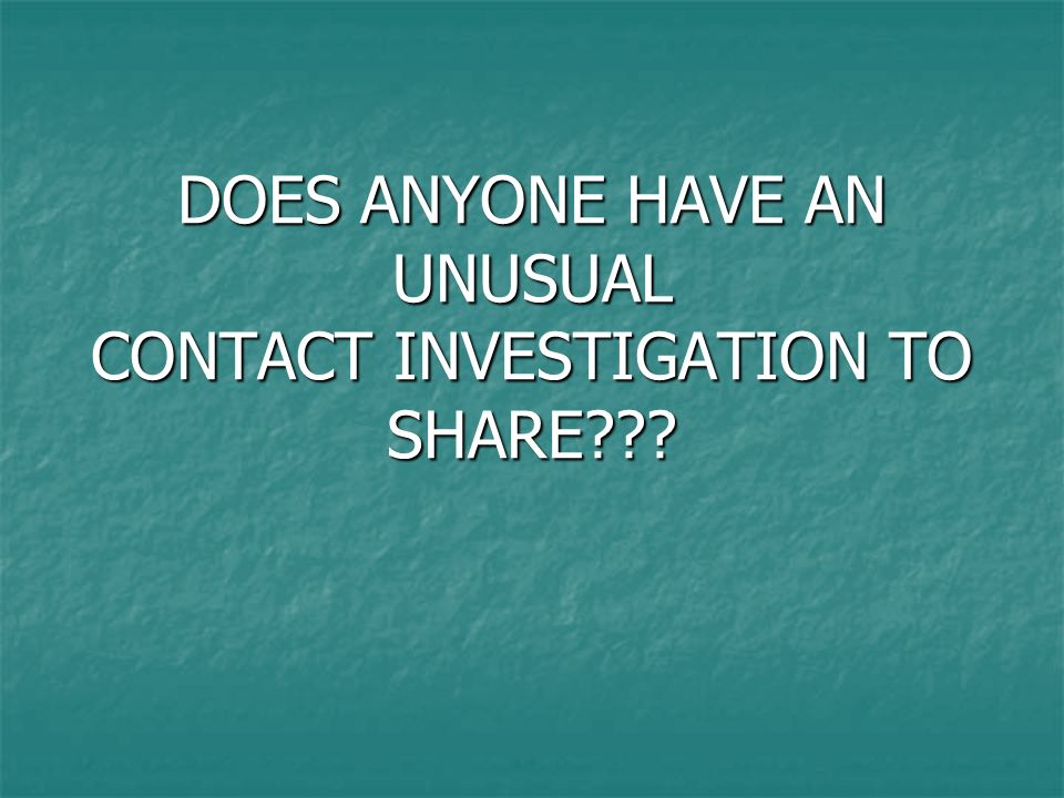 DOES ANYONE HAVE AN UNUSUAL CONTACT INVESTIGATION TO SHARE???