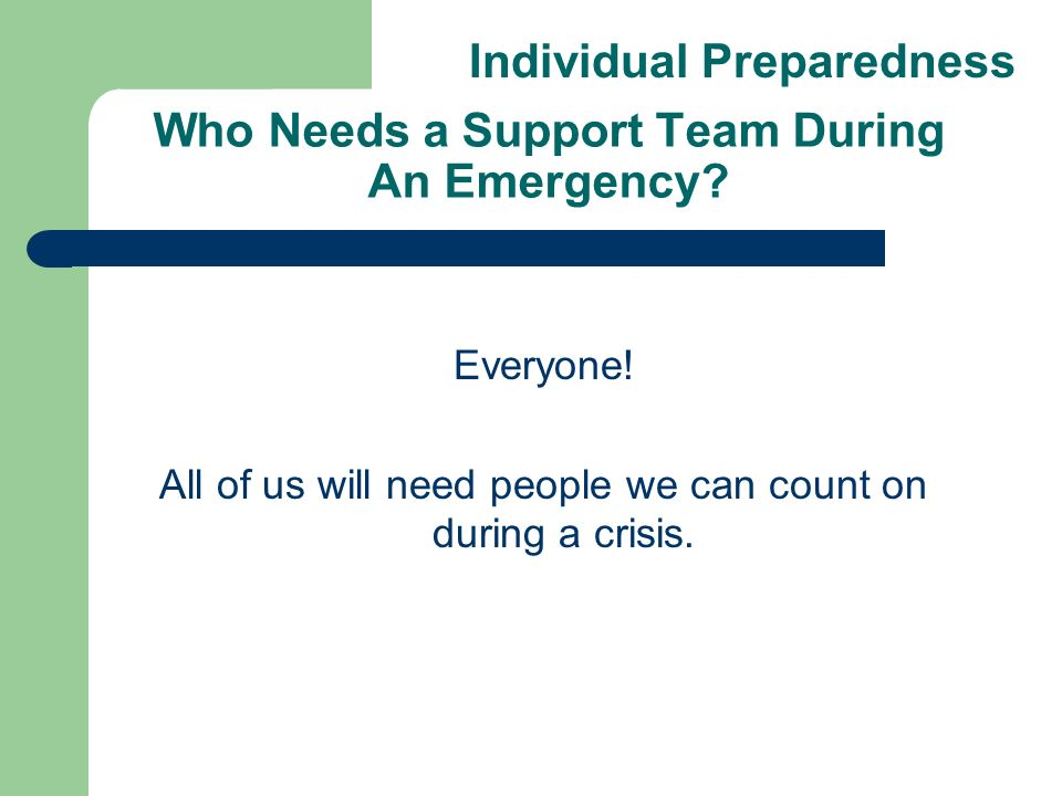 Who Needs a Support Team During An Emergency? Everyone! All of us will need people we can count on during a crisis. Individual Preparedness