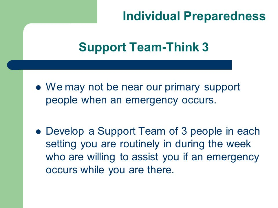 Support Team-Think 3 We may not be near our primary support people when an emergency occurs. Develop a Support Team of 3 people in each setting you ar