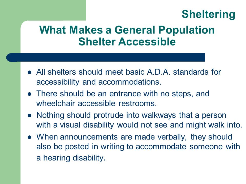 What Makes a General Population Shelter Accessible All shelters should meet basic A.D.A. standards for accessibility and accommodations. There should