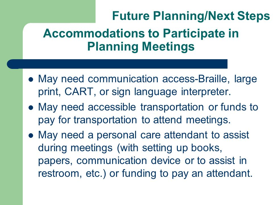 Accommodations to Participate in Planning Meetings May need communication access-Braille, large print, CART, or sign language interpreter. May need ac