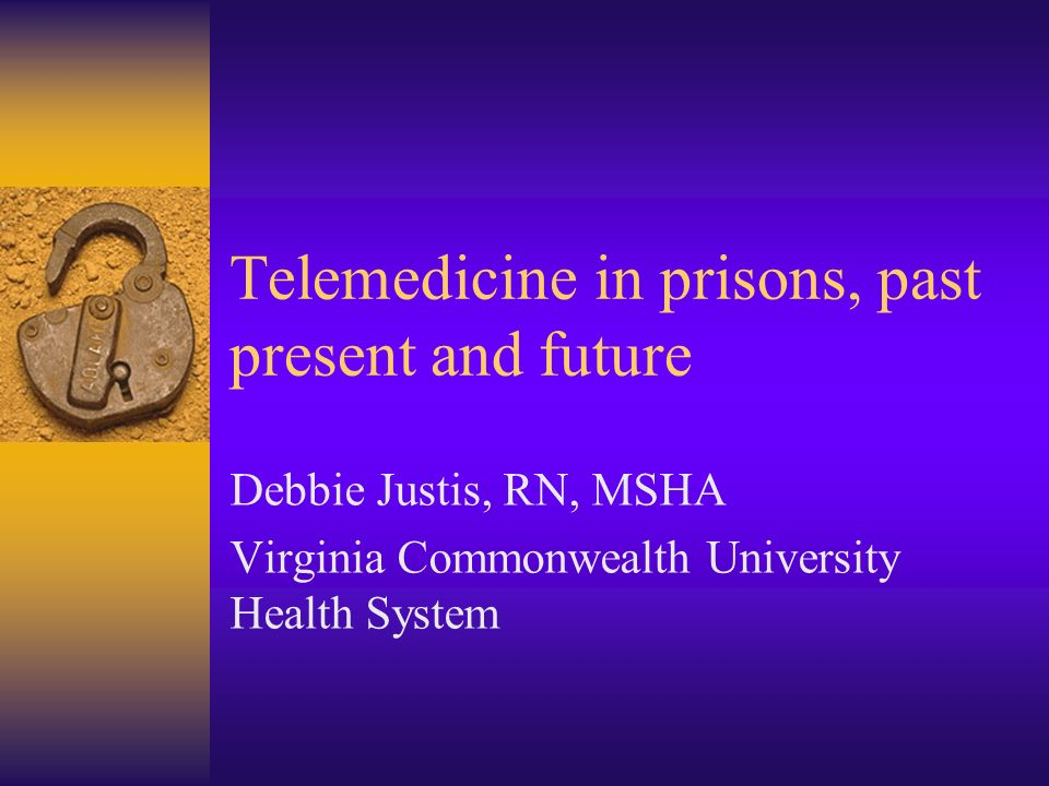 Telemedicine in prisons, past present and future Debbie Justis, RN, MSHA Virginia Commonwealth University Health System