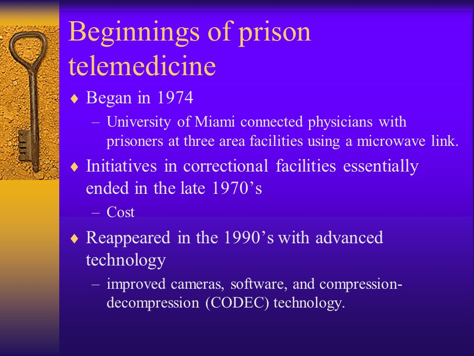 Beginnings of prison telemedicine Began in 1974 –University of Miami connected physicians with prisoners at three area facilities using a microwave link.