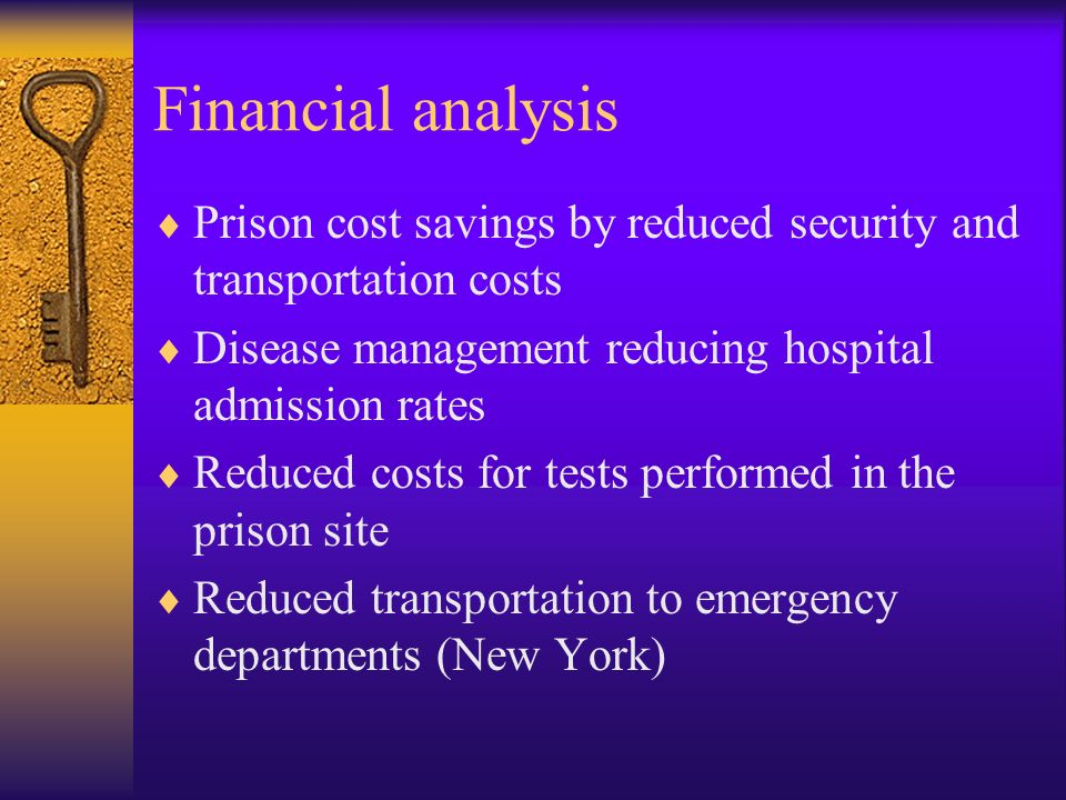 Financial analysis Prison cost savings by reduced security and transportation costs Disease management reducing hospital admission rates Reduced costs for tests performed in the prison site Reduced transportation to emergency departments (New York)
