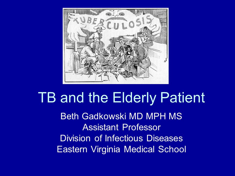 TB and the Elderly Patient Beth Gadkowski MD MPH MS Assistant Professor Division of Infectious Diseases Eastern Virginia Medical School