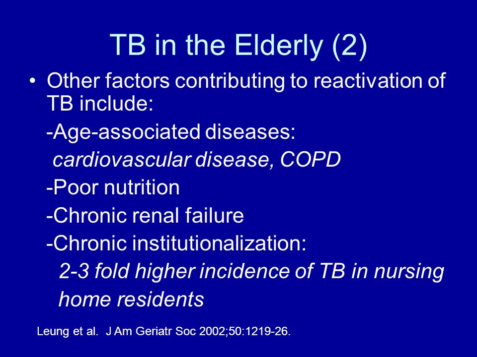 TB in the Elderly (2) Other factors contributing to reactivation of TB include: -Age-associated diseases: cardiovascular disease, COPD -Poor nutrition