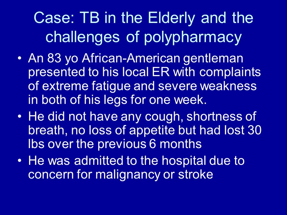 Case: TB in the Elderly and the challenges of polypharmacy An 83 yo African-American gentleman presented to his local ER with complaints of extreme fa