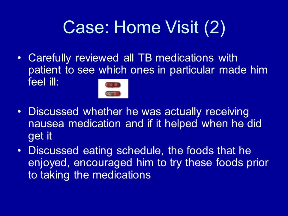 Case: Home Visit (2) Carefully reviewed all TB medications with patient to see which ones in particular made him feel ill: Discussed whether he was ac