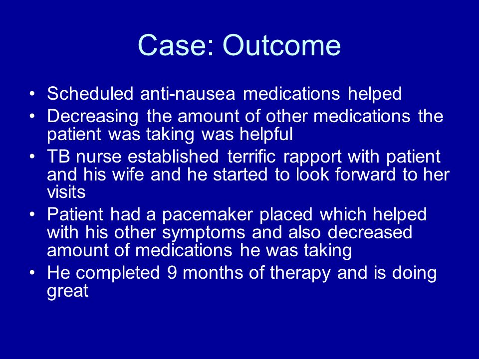 Case: Outcome Scheduled anti-nausea medications helped Decreasing the amount of other medications the patient was taking was helpful TB nurse establis