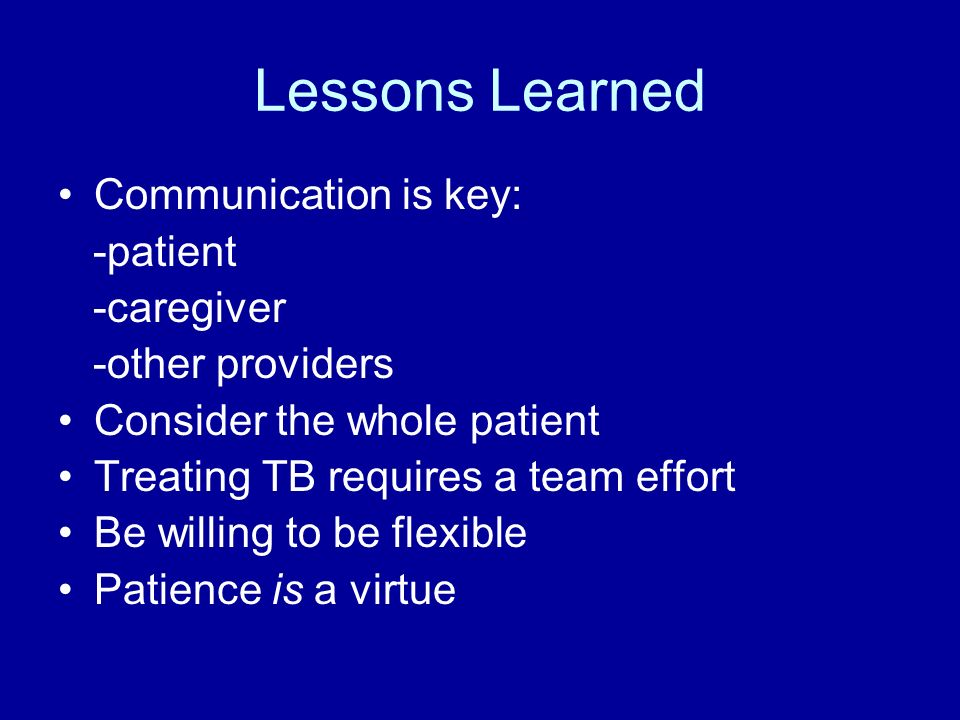 Lessons Learned Communication is key: -patient -caregiver -other providers Consider the whole patient Treating TB requires a team effort Be willing to be flexible Patience is a virtue
