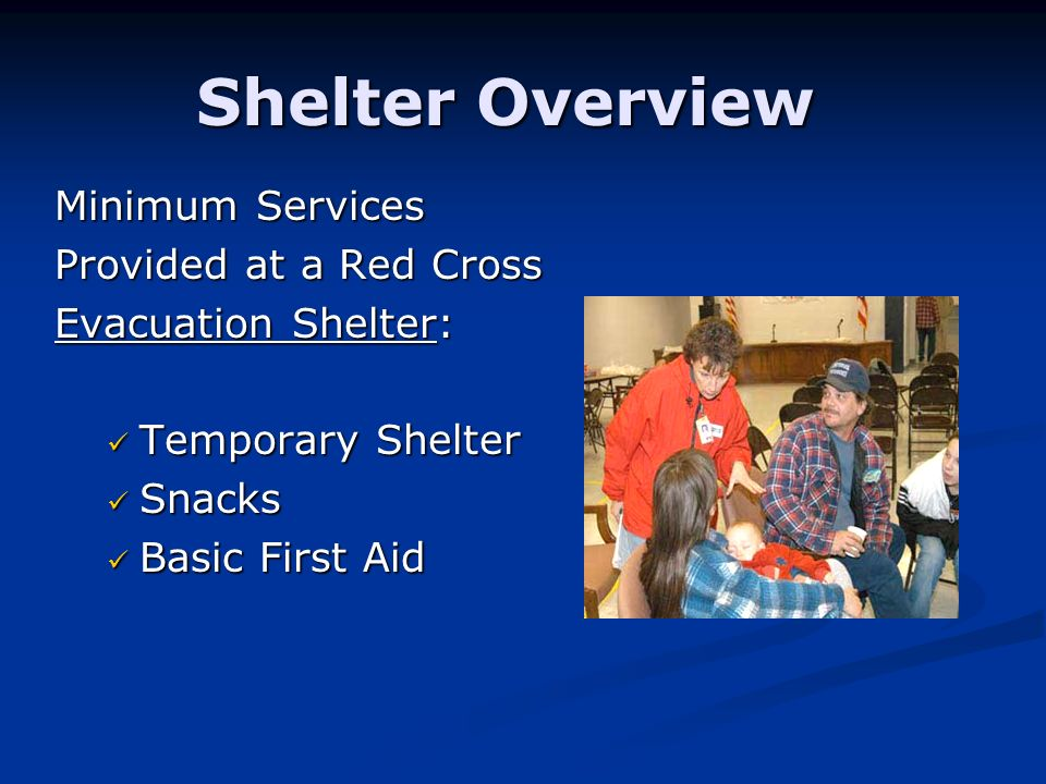 Shelter Overview Minimum Services Provided at a Red Cross Evacuation Shelter: Temporary Shelter Temporary Shelter Snacks Snacks Basic First Aid Basic First Aid