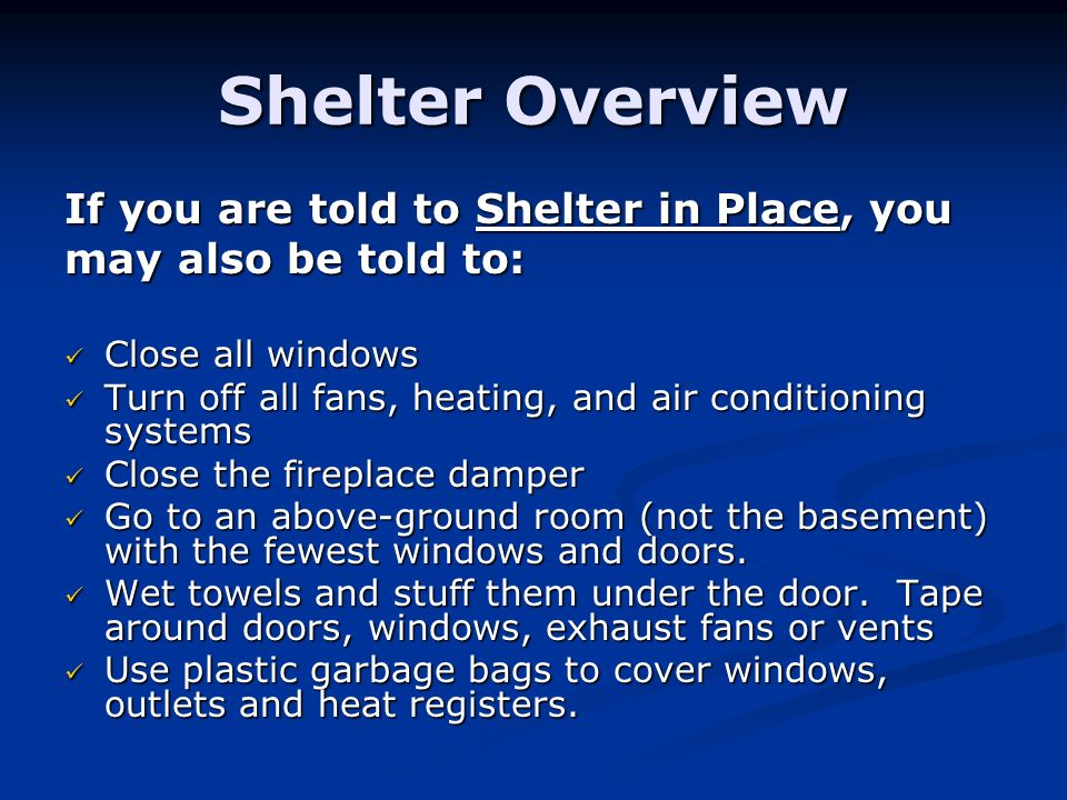 Shelter Overview If you are told to Shelter in Place, you may also be told to: Close all windows Close all windows Turn off all fans, heating, and air conditioning systems Turn off all fans, heating, and air conditioning systems Close the fireplace damper Close the fireplace damper Go to an above-ground room (not the basement) with the fewest windows and doors.