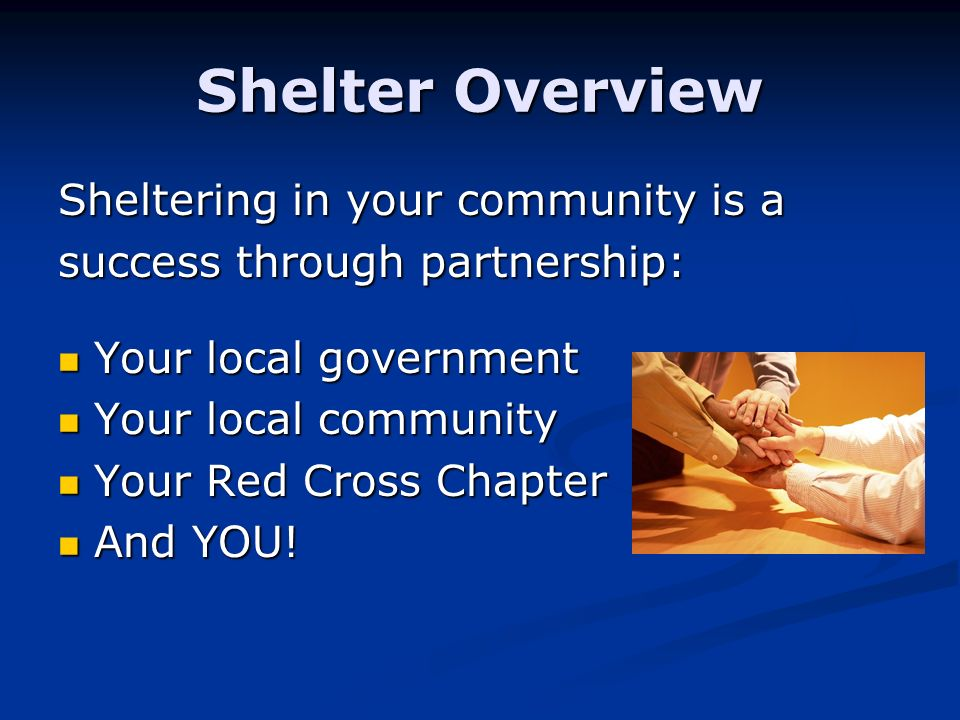Shelter Overview Sheltering in your community is a success through partnership: Your local government Your local government Your local community Your local community Your Red Cross Chapter Your Red Cross Chapter And YOU.