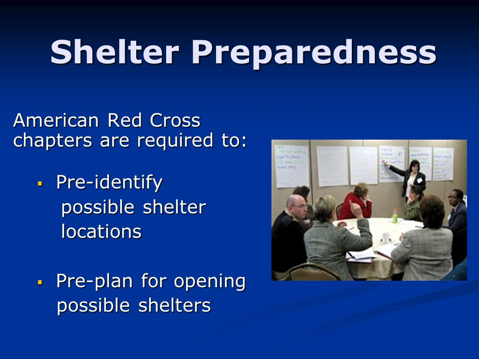 Shelter Preparedness American Red Cross chapters are required to: Pre-identify Pre-identify possible shelter locations Pre-plan for opening Pre-plan f
