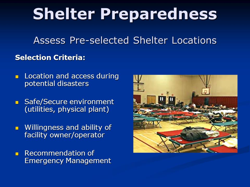 Shelter Preparedness Assess Pre-selected Shelter Locations Selection Criteria: Location and access during potential disasters Location and access duri