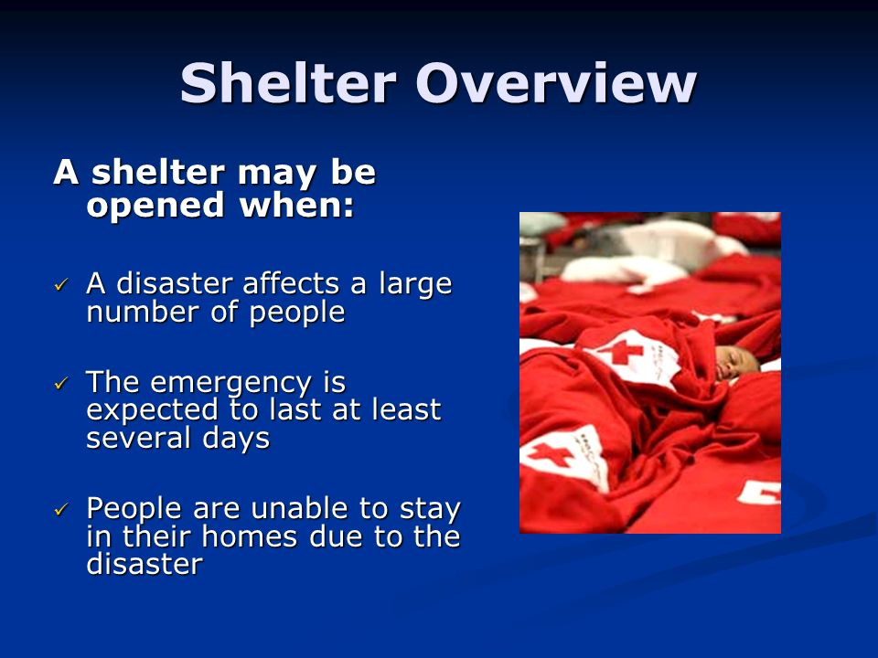 Shelter Overview A shelter may be opened when: A disaster affects a large number of people A disaster affects a large number of people The emergency is expected to last at least several days The emergency is expected to last at least several days People are unable to stay in their homes due to the disaster People are unable to stay in their homes due to the disaster