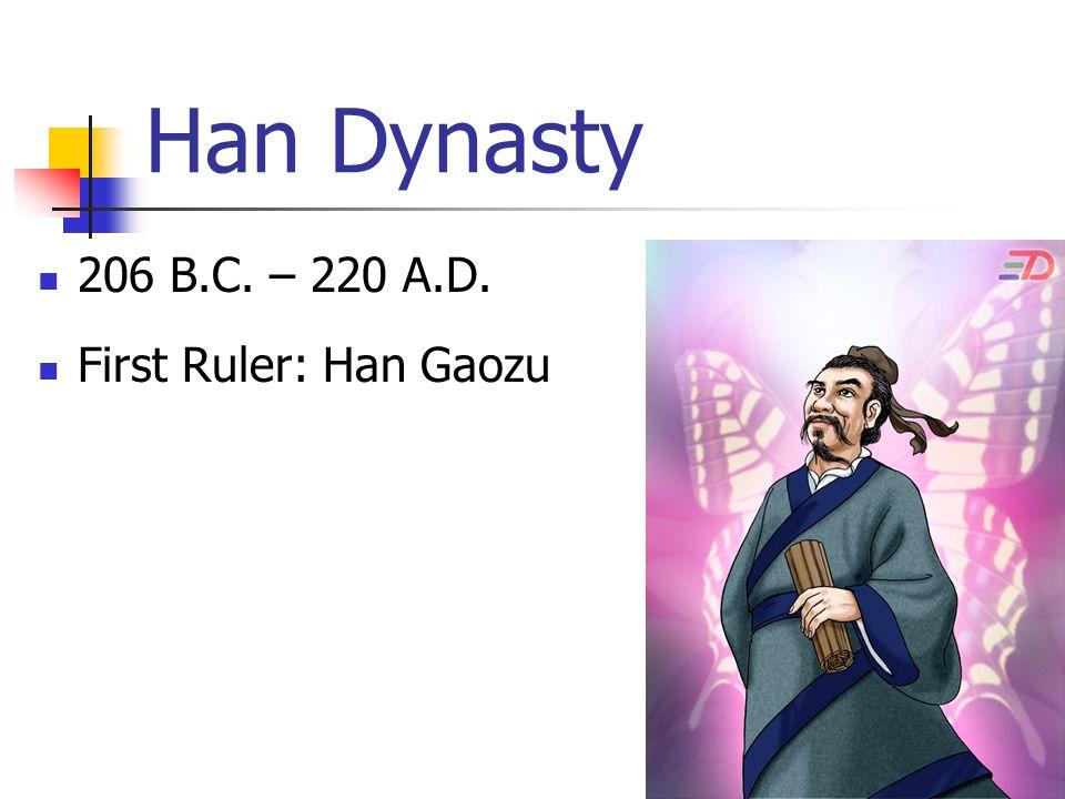 Han Dynasty 206 B.C. – 220 A.D. First Ruler: Han Gaozu