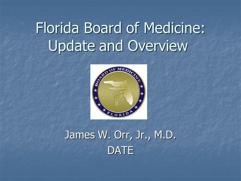 Florida Board of Medicine: Update and Overview James W. Orr, Jr., M.D. DATE
