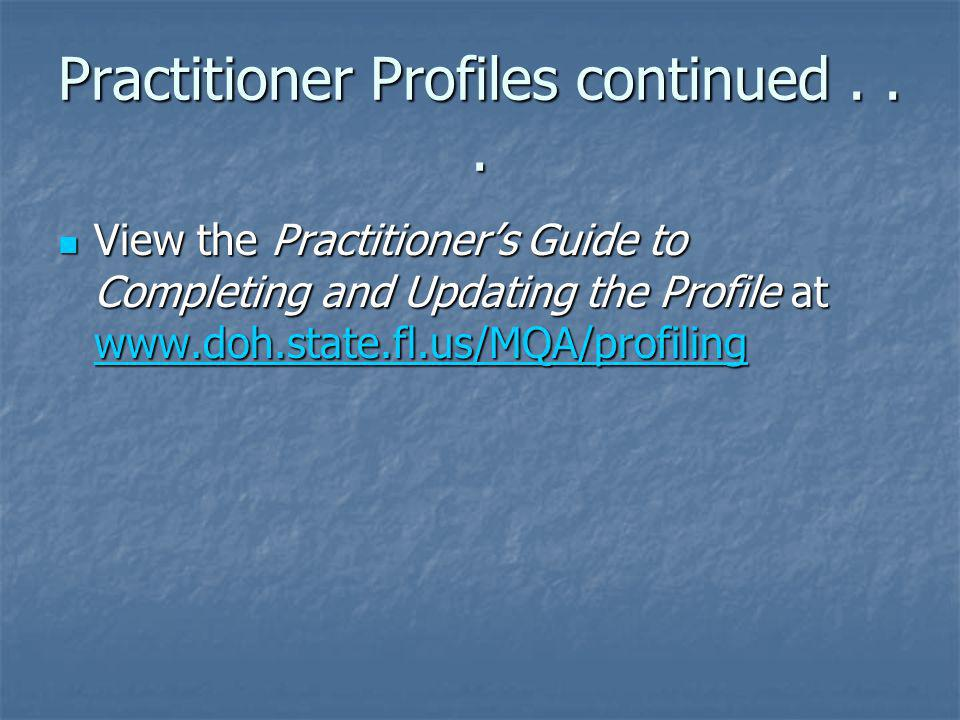 Practitioner Profiles continued... View the Practitioners Guide to Completing and Updating the Profile at www.doh.state.fl.us/MQA/profiling View the P