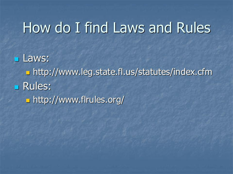 How do I find Laws and Rules Laws: Laws: http://www.leg.state.fl.us/statutes/index.cfm http://www.leg.state.fl.us/statutes/index.cfm Rules: Rules: htt