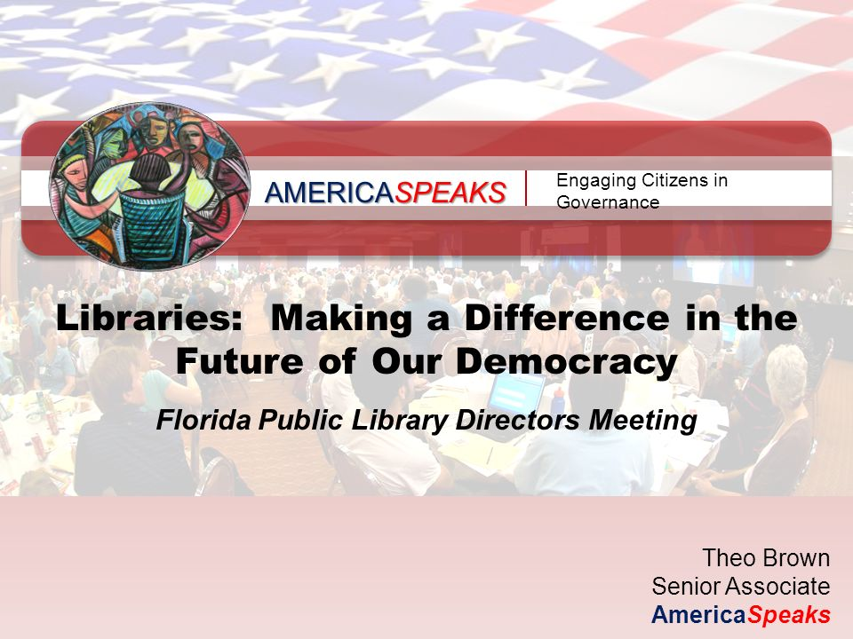 AMERICASPEAKS Engaging Citizens in Governance Libraries: Making a Difference in the Future of Our Democracy Florida Public Library Directors Meeting Theo Brown Senior Associate AmericaSpeaks