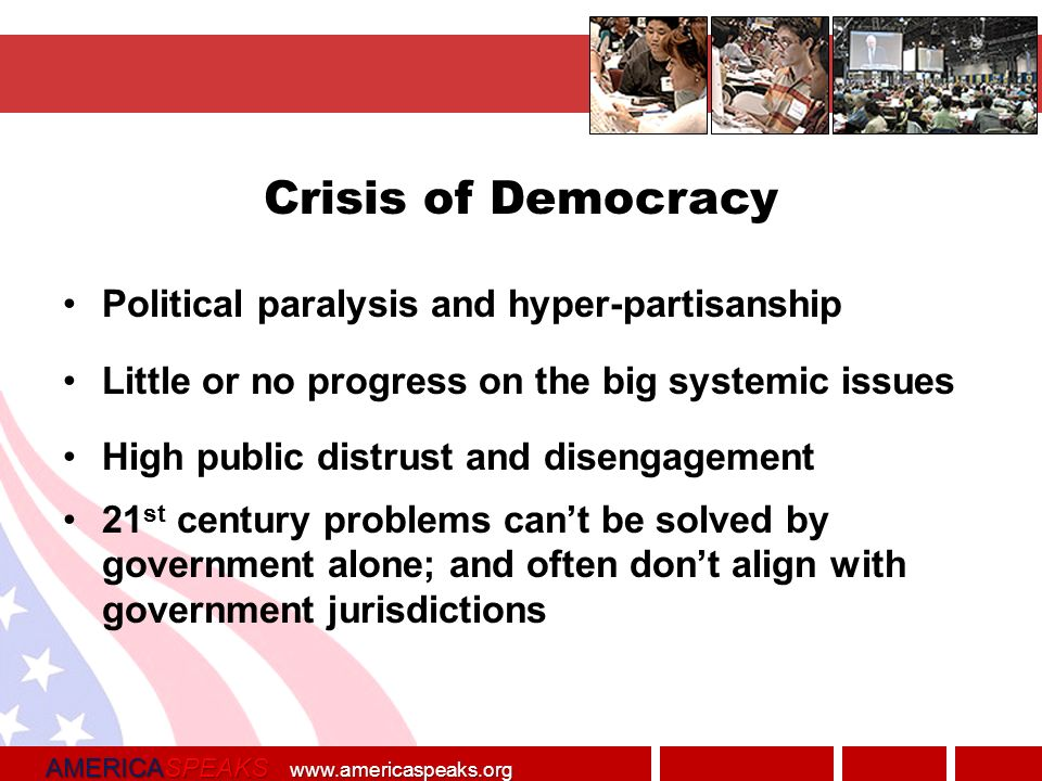 AMERICASPEAKS   Crisis of Democracy Political paralysis and hyper-partisanship Little or no progress on the big systemic issues High public distrust and disengagement 21 st century problems cant be solved by government alone; and often dont align with government jurisdictions