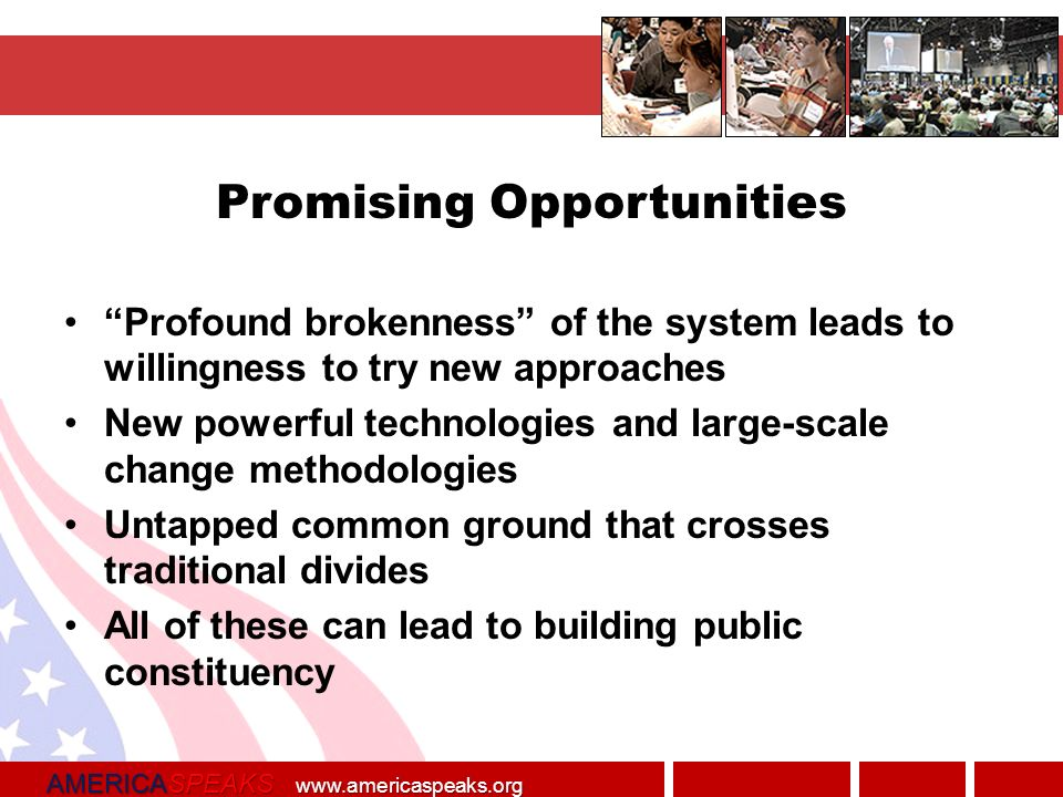 AMERICASPEAKS   Promising Opportunities Profound brokenness of the system leads to willingness to try new approaches New powerful technologies and large-scale change methodologies Untapped common ground that crosses traditional divides All of these can lead to building public constituency