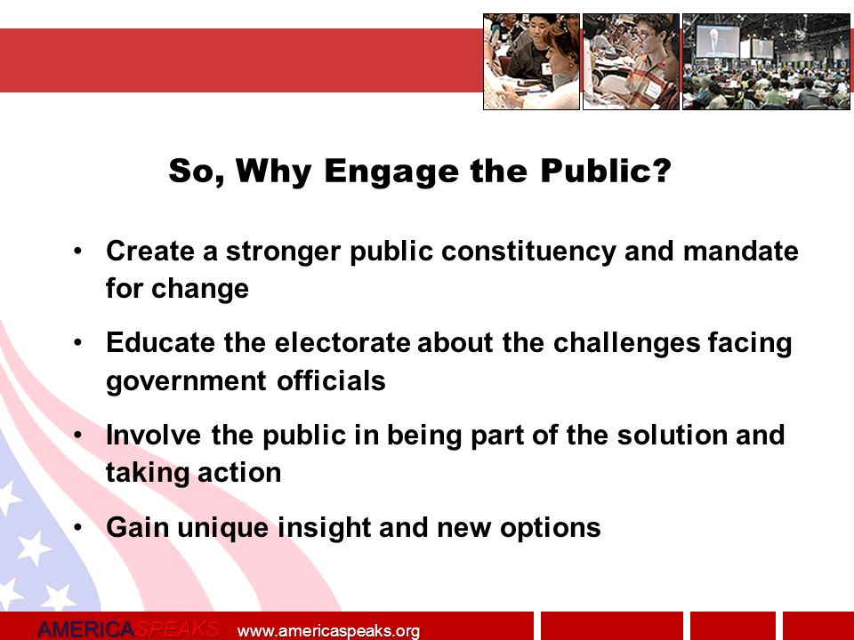AMERICASPEAKS   Create a stronger public constituency and mandate for change Educate the electorate about the challenges facing government officials Involve the public in being part of the solution and taking action Gain unique insight and new options So, Why Engage the Public