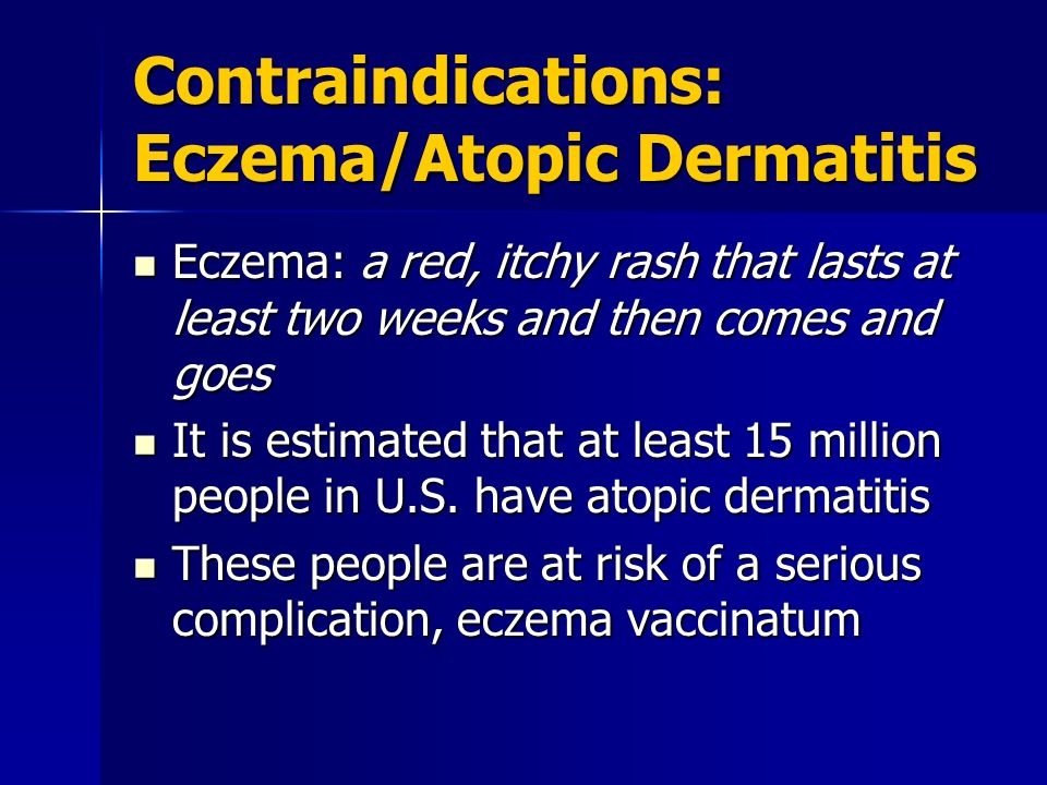 Contraindications: Eczema/Atopic Dermatitis Eczema: a red, itchy rash that lasts at least two weeks and then comes and goes Eczema: a red, itchy rash