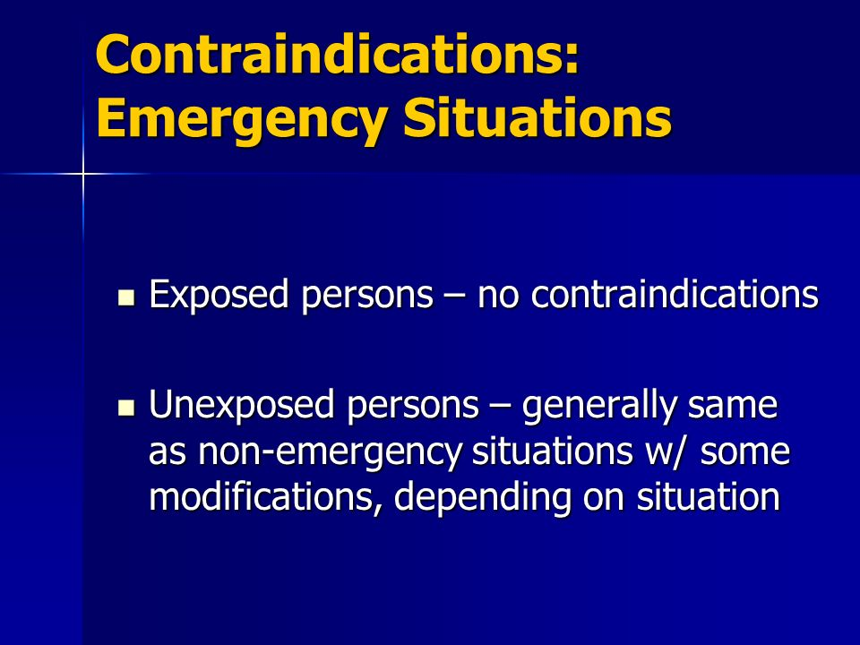 Contraindications: Emergency Situations Exposed persons – no contraindications Exposed persons – no contraindications Unexposed persons – generally sa