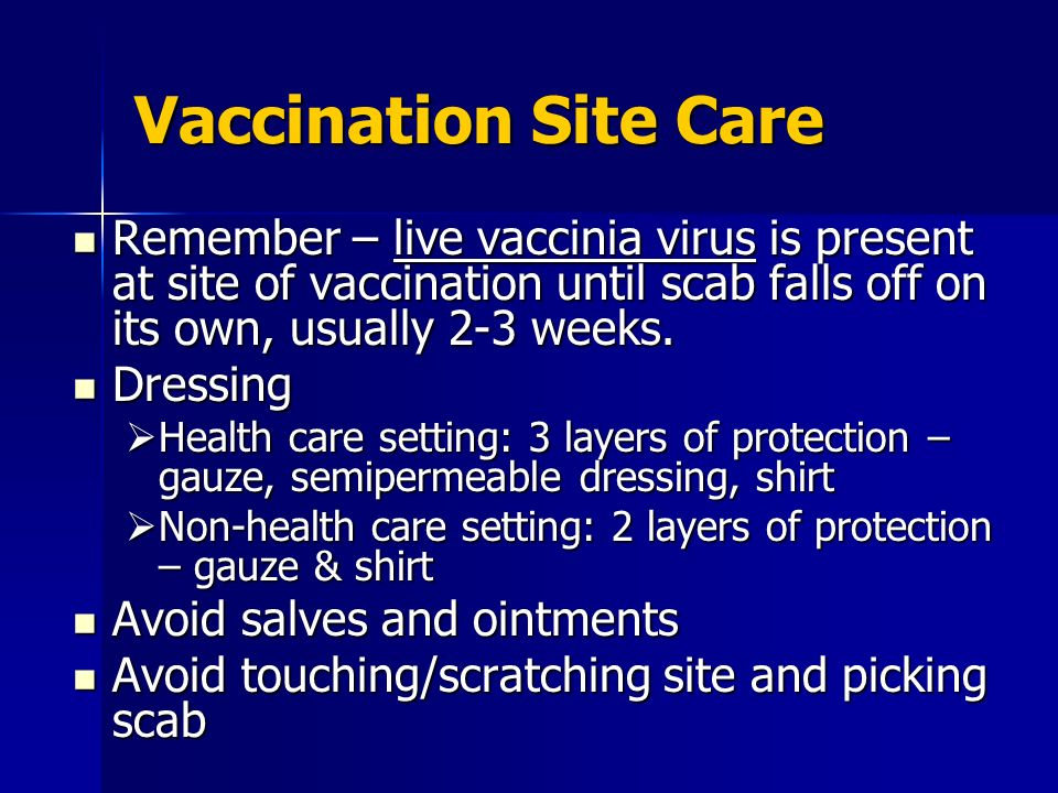 Vaccination Site Care Remember – live vaccinia virus is present at site of vaccination until scab falls off on its own, usually 2-3 weeks. Remember –